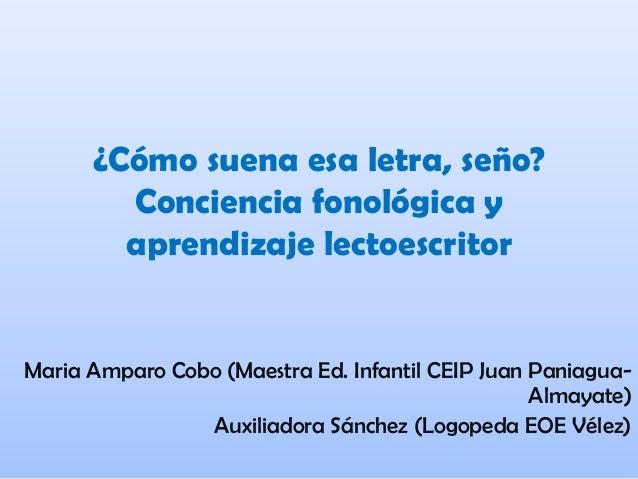 ¿Cómo suena esa letra, seño? Conciencia fonológica y aprendizaje lectoescritor Maria Amparo Cobo (Maestra Ed. Infantil CEI...