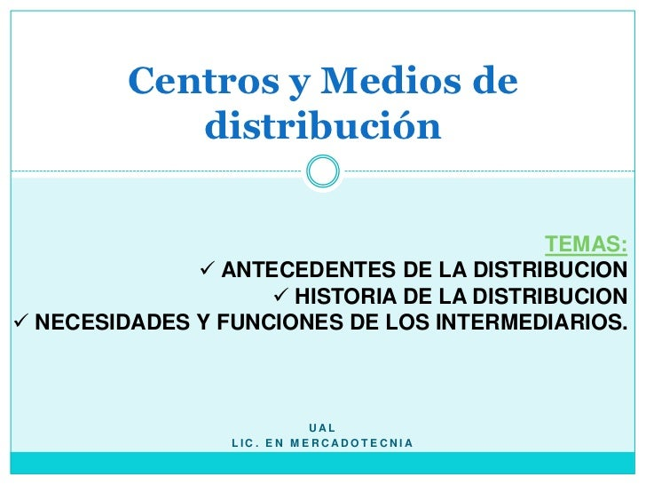 UAL<br />Lic. En mercadotecnia<br />Centros y Medios de distribución<br />Temas:<br /><ul><li> ANTECEDENTES DE LA DISTRIBU...