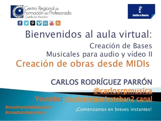 Bienvenidos al aula virtual:  Creación de Bases  Musicales para audio y vídeo II  Creación de obras desde MIDIs  CARLOS RO...