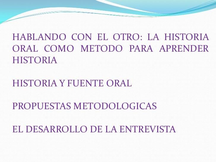 HABLANDO CON EL OTRO: LA HISTORIA ORAL COMO METODO PARA APRENDER HISTORIA<br />HISTORIA Y FUENTE ORAL<br />PROPUESTAS METO...