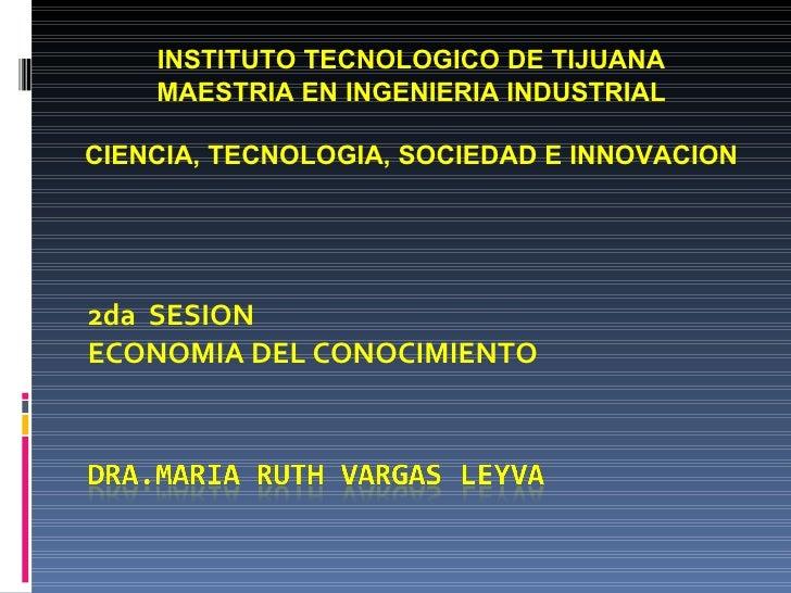 2da  SESION ECONOMIA DEL CONOCIMIENTO INSTITUTO TECNOLOGICO DE TIJUANA MAESTRIA EN INGENIERIA INDUSTRIAL CIENCIA, TECNOLOG...