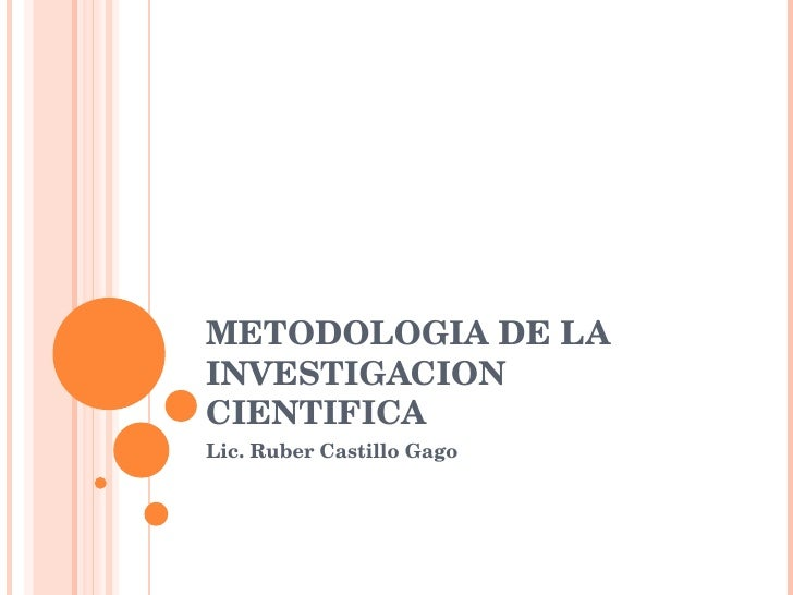 METODOLOGIA DE LA INVESTIGACION CIENTIFICA Lic. Ruber Castillo Gago