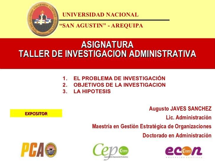 "ASIGNATURA TALLER DE INVESTIGACION ADMINISTRATIVA UNIVERSIDAD NACIONAL "" SAN AGUSTIN"" - AREQUIPA Augusto JAVES SANCHEZ Lic..."