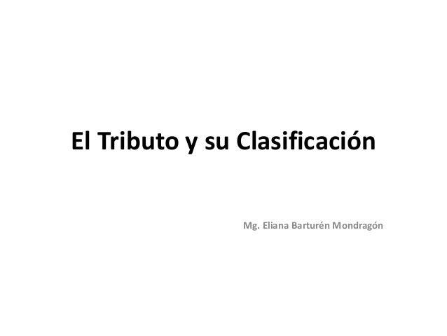 El Tributo y su ClasificaciónMg. Eliana Barturén Mondragón