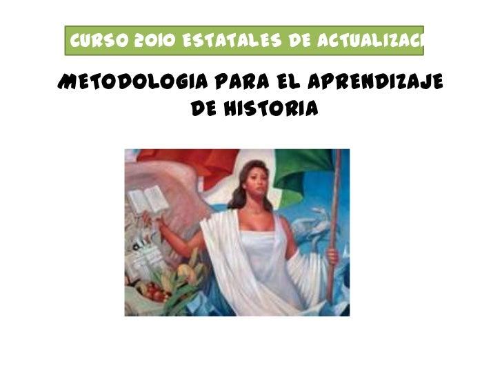 CURSO 2010 ESTATALES DE ACTUALIZACION<br />METODOLOGIA PARA EL APRENDIZAJE<br /> DE HISTORIA<br />