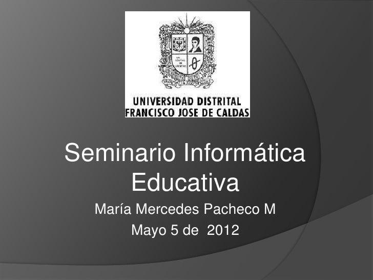 Seminario Informática     Educativa  María Mercedes Pacheco M       Mayo 5 de 2012