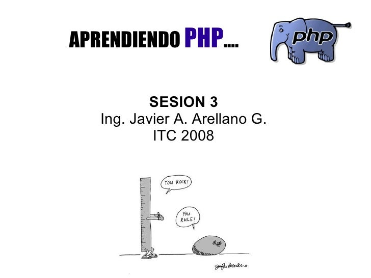 APRENDIENDO  PHP .... SESION 3 Ing. Javier A. Arellano G. ITC 2008