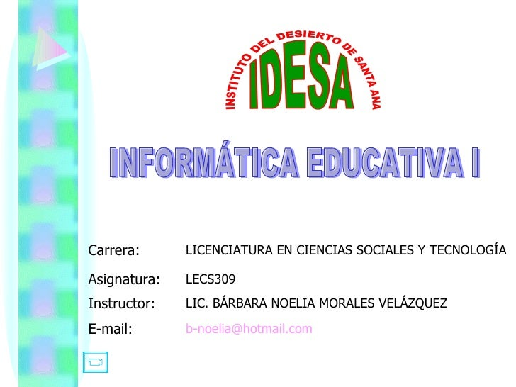 INFORMÁTICA EDUCATIVA I [email_address] E-mail: LIC. BÁRBARA NOELIA MORALES VELÁZQUEZ Instructor: LECS309 Asignatura: LICE...