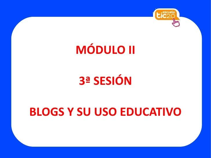 MÓDULO II 3ª SESIÓN BLOGS Y SU USO EDUCATIVO