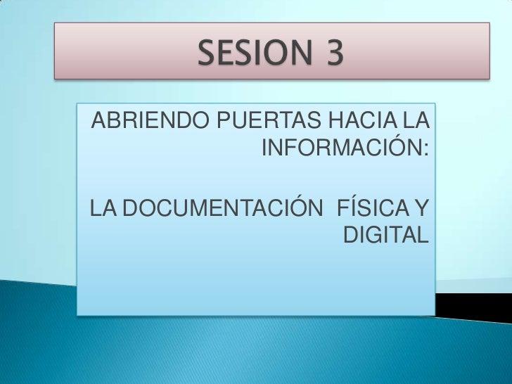 SESION 3 <br />ABRIENDO PUERTAS HACIA LA INFORMACIÓN: <br />LA DOCUMENTACIÓN  FÍSICA Y DIGITAL<br />