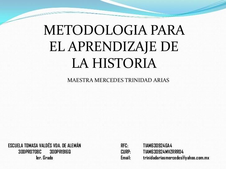 METODOLOGIA PARA EL APRENDIZAJE DE LA HISTORIA<br />MAESTRA MERCEDES TRINIDAD ARIAS<br />RFC: TIAM630924GA4<br />CURP:TI...