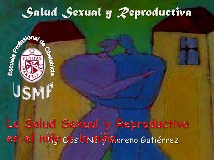 Salud Sexual y Reproductiva<br />La Salud Sexual y Reproductiva en el niño y la niña. <br />Mg.Obst. Nelly Moreno Gutiérre...