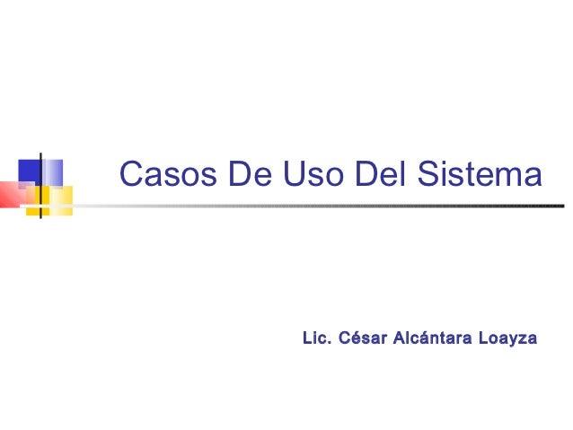 Casos De Uso Del Sistema          Lic. César Alcántara Loayza