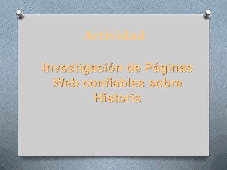 Actividad<br />Investigación de Páginas Web confiables sobre Historia<br />