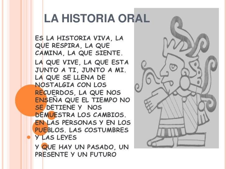 LA HISTORIA ORAL<br />ES LA HISTORIA VIVA, LA QUE RESPIRA, LA QUE CAMINA, LA QUE SIENTE.  <br />LA QUE VIVE, LA QUE ESTA J...