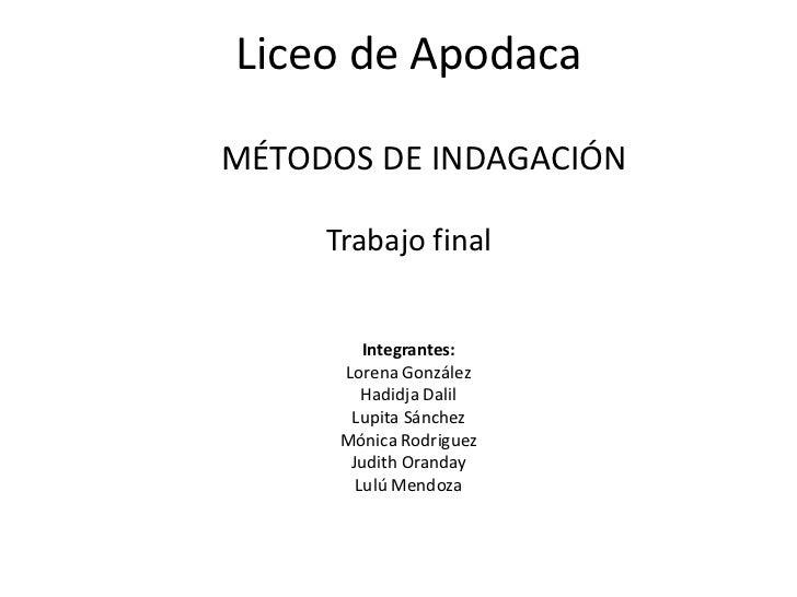 Liceo de ApodacaMÉTODOS DE INDAGACIÓN     Trabajo final         Integrantes:      Lorena González         Hadidja Dalil   ...