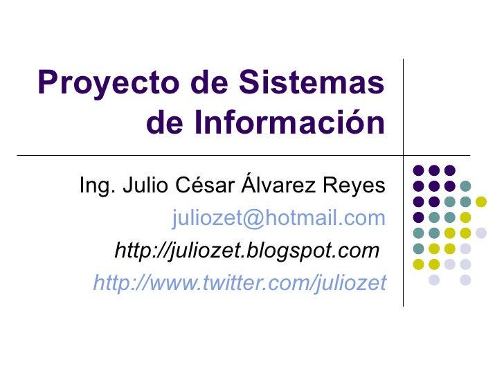 Proyecto de Sistemas de Información Ing. Julio César Álvarez Reyes [email_address] http://juliozet.blogspot.com   http:// ...