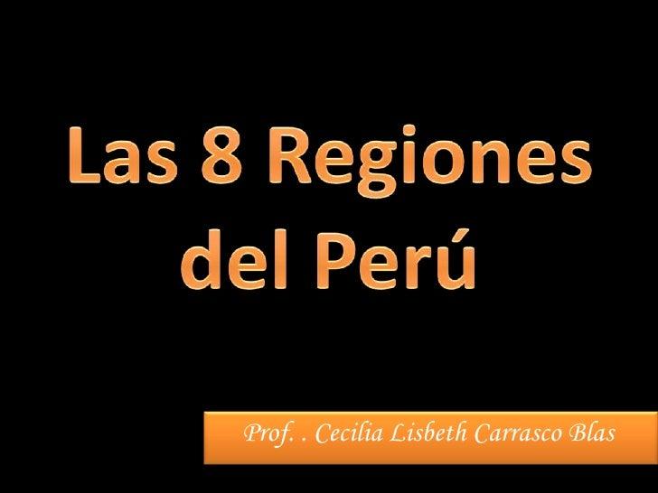 Las 8 Regiones del Perú<br />Prof. . Cecilia Lisbeth Carrasco Blas<br />