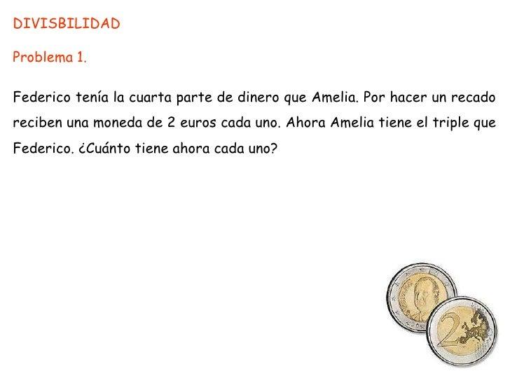 DIVISBILIDAD<br />Problema 1.<br />Federico tenía la cuarta parte de dinero que Amelia. Por hacer un recado reciben una mo...