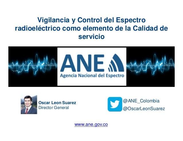 Oscar Leon Suarez Director General @OscarLeonSuarez @ANE_Colombia Vigilancia y Control del Espectro radioeléctrico como el...