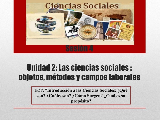 """Sesión 4 Unidad 2: Las ciencias sociales : objetos, métodos y campos laborales HOY: """"Introducción a las Ciencias Sociales:..."""