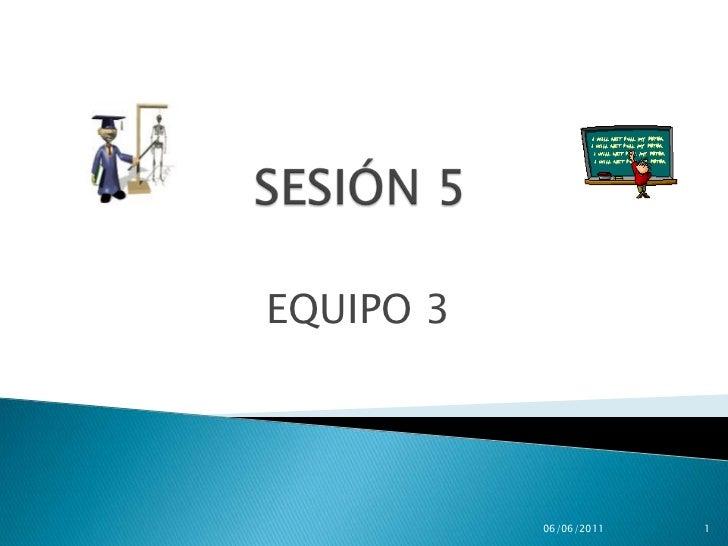 SESIÓN5<br />EQUIPO 3<br />28/05/2011<br />1<br />
