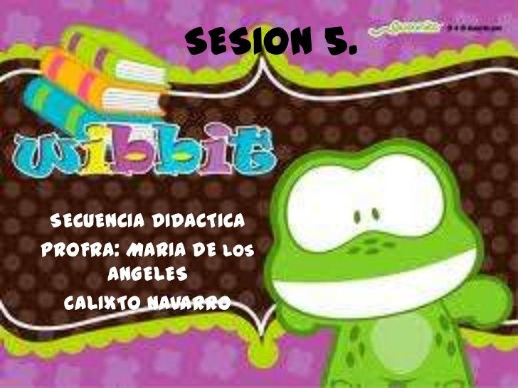 SESION 5.<br />SECUENCIA DIDACTICA<br />PROFRA: MARIA DE LOS ANGELES<br />CALIXTO NAVARRO  <br />