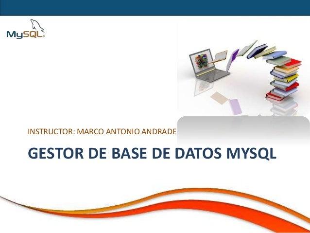 INSTRUCTOR: MARCO ANTONIO ANDRADEGESTOR DE BASE DE DATOS MYSQL