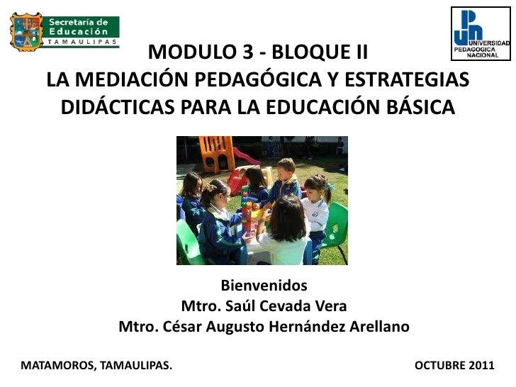 MODULO 3 - BLOQUE IILA MEDIACIÓN PEDAGÓGICA Y ESTRATEGIAS DIDÁCTICAS PARA LA EDUCACIÓN BÁSICA <br />Bienvenidos<br />Mtro....
