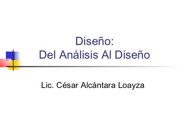 Diseño:Del Análisis Al DiseñoLic. César Alcántara Loayza
