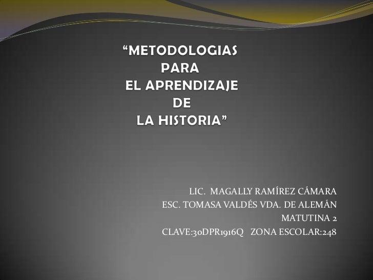 """""""METODOLOGIAS PARA EL APRENDIZAJE DE LA HISTORIA""""<br />LIC.  MAGALLY RAMÍREZ CÁMARA<br />ESC. TOMASA VALDÉS VDA. DE ALEMÁN..."""