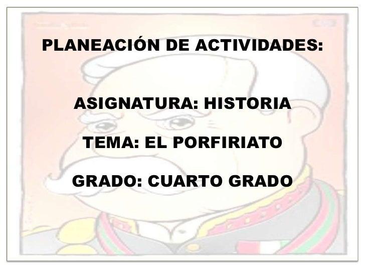 PLANEACIÓN DE ACTIVIDADES:<br />ASIGNATURA: HISTORIA<br />TEMA: EL PORFIRIATO<br />GRADO: CUARTO GRADO<br />