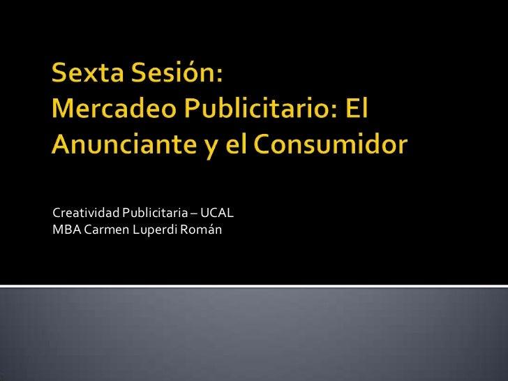 Sexta Sesión: Mercadeo Publicitario: El Anunciante y el Consumidor<br />Creatividad Publicitaria – UCAL<br />MBA Carmen Lu...
