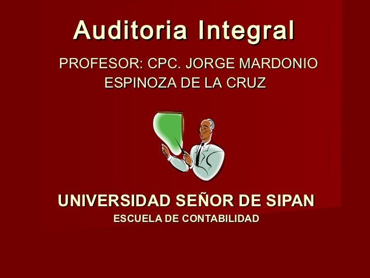 Auditoria IntegralPROFESOR: CPC. JORGE MARDONIO     ESPINOZA DE LA CRUZUNIVERSIDAD SEÑOR DE SIPAN      ESCUELA DE CONTABIL...