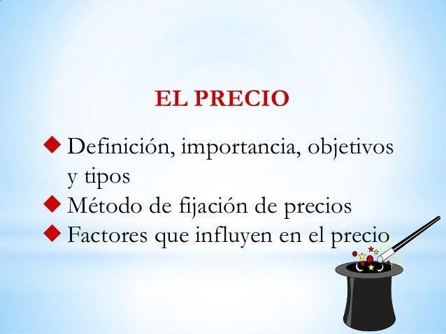  Definición, importancia, objetivosy tipos Método de fijación de precios Factores que influyen en el precioEL PRECIO