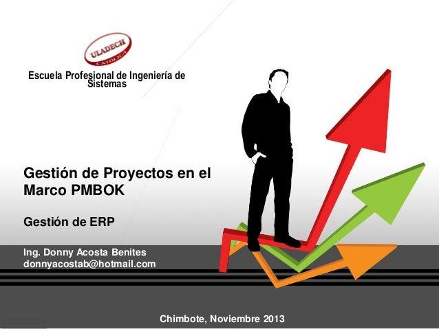 Escuela Profesional de Ingeniería de Sistemas  Gestión de Proyectos en el Marco PMBOK Gestión de ERP Ing. Donny Acosta Ben...