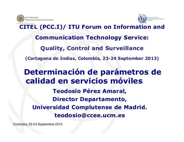 Colombia, 23-24 Septiembre 2013 Determinación de parámetros de calidad en servicios móviles Teodosio Pérez Amaral, Directo...