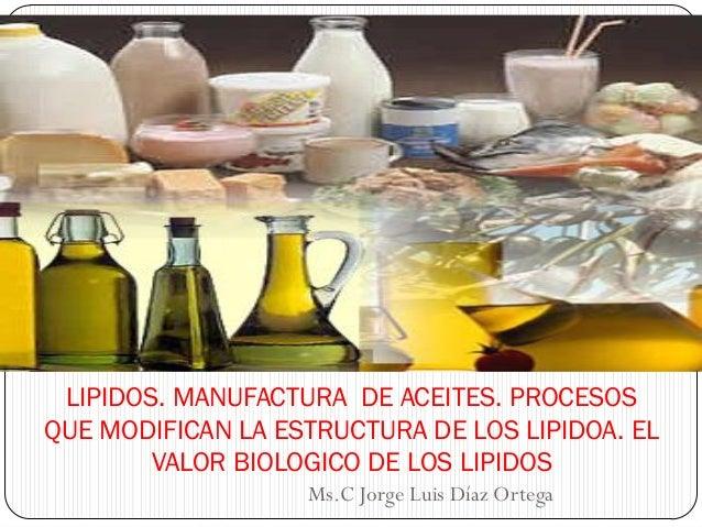 LIPIDOS. MANUFACTURA DE ACEITES. PROCESOS QUE MODIFICAN LA ESTRUCTURA DE LOS LIPIDOA. EL VALOR BIOLOGICO DE LOS LIPIDOS Ms...