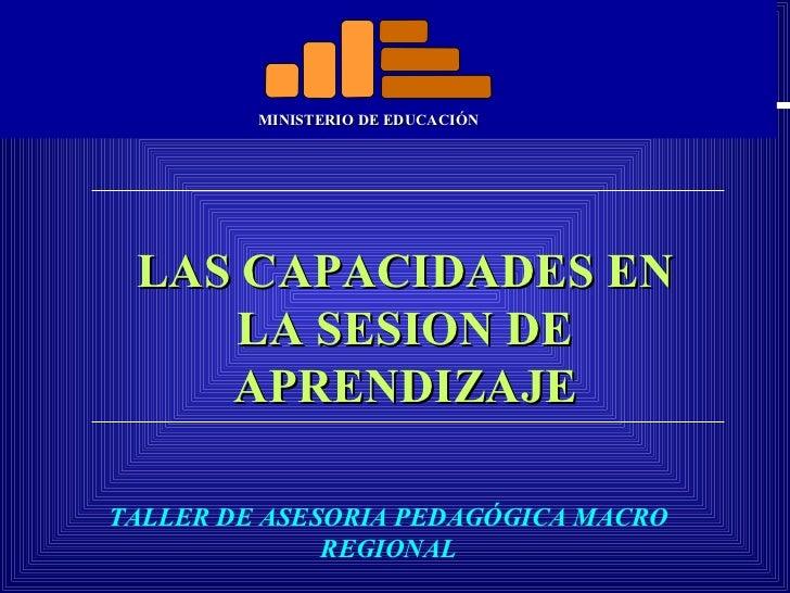 MINISTERIO DE EDUCACIÓN LAS CAPACIDADES EN LA SESION DE APRENDIZAJE TALLER DE ASESORIA PEDAGÓGICA MACRO REGIONAL