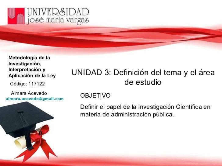 Metodología de la  Investigación,  Interpretación y  Aplicación de la Ley Aimara Acevedo [email_address]   0 UNIDAD 3: Def...