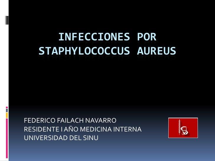 INFECCIONES POR   STAPHYLOCOCCUS AUREUSFEDERICO FAILACH NAVARRORESIDENTE I AÑO MEDICINA INTERNAUNIVERSIDAD DEL SINU