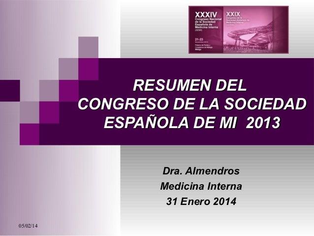 RESUMEN DEL CONGRESO DE LA SOCIEDAD ESPAÑOLA DE MI 2013 Dra. Almendros Medicina Interna 31 Enero 2014 05/02/14