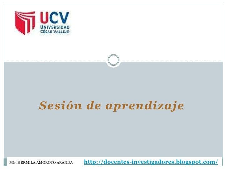Sesión de aprendizajeMG. HERMILA AMOROTO ARANDA   http://docentes-investigadores.blogspot.com/