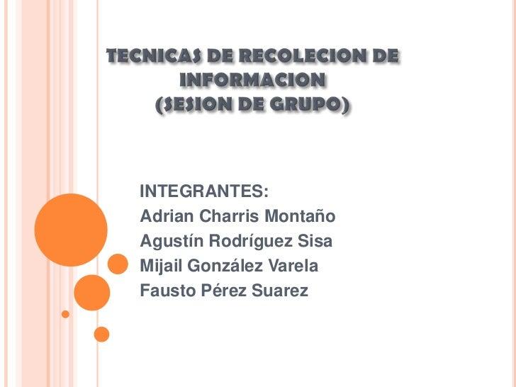 TECNICAS DE RECOLECION DE INFORMACION (SESION DE GRUPO)<br />INTEGRANTES:<br />Adrian Charris Montaño<br />Agustín Rodrígu...
