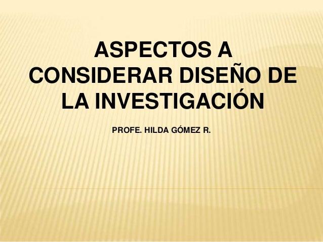 ASPECTOS A CONSIDERAR DISEÑO DE LA INVESTIGACIÓN PROFE. HILDA GÓMEZ R.