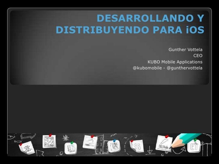 DESARROLLANDO YDISTRIBUYENDO PARA iOS                         Gunther Vottela                                    CEO      ...