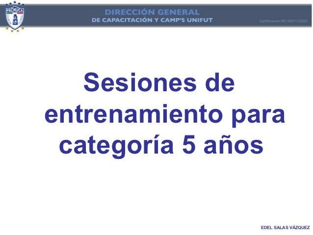 Sesiones deentrenamiento para categoría 5 años                EDEL SALAS VÁZQUEZ