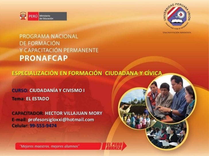 ESPECIALIZACIÓN EN FORMACIÓN  CIUDADANA Y CÍVICA<br />CURSO: CIUDADANÍA Y CIVISMO I<br />Tema: EL ESTADO<br />CAPACITADOR:...