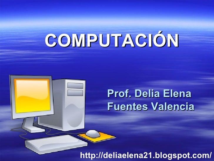 Prof. Delia Elena  Fuentes Valencia COMPUTACIÓN http://deliaelena21.blogspot.com/