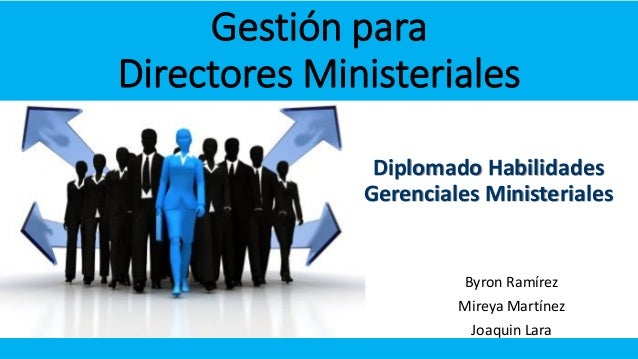 Gestión para Directores Ministeriales Diplomado Habilidades Gerenciales Ministeriales  Byron Ramírez Mireya Martínez  Joaq...